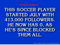 """""""Who is: Tim Howard?"""" JeopardySports: @Jeopardy Sports  THIS SOCCER PLAYER  STARTED JULY WITH  413,000 FOLLOWERS.  HE NOW HAS 0, AS  HE'S SINCE BLOCKED  THEM ALL.  http://www.says it.com/jeopardy/ """"Who is: Tim Howard?"""" JeopardySports"""