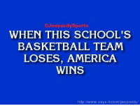 """America, Basketball, and Jeopardy: Jeopardy Sports  WHEN THIS SCHOOL'S  BASKETBALL TEAM  LOSES, AMERICA  WINS  http://www.says it.com/jeopardy/ """"What is: Duke University?"""" JeopardySports"""