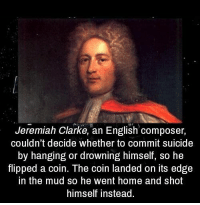 Home, Suicide, and Classical Art: Jeremiah Clarke, an English composer,  couldn't decide whether to commit suicide  by hanging or drowning himself, so he  flpped a coin. The coin landed on its edge  in the mud so he went home and shot  himself instead