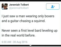 Phone, Saw, and Guitar: Jeremiah Tolbert  @jeremiahtolbert  I just saw a man wearing only boxers  and a guitar chasing a squirrel  Never seen a first level bard leveling up  in the real world before.  6:30 AM - 30 Aug 2016 Bottom of my phone dump PT. 2!