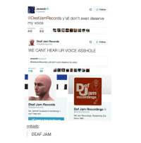 Respect, Shit, and Record: Jeremih  Follow  Jeremih  @Deaf JamRecords y'all don't even deserve  my voice  RETWEETS LIKES  415  315  Deaf Jam Records  Follow  edeafiamrecords  WE CANT HEAR UR VOICE ASSHOLE  Jeremih  GJeremih  @Deaf JamRecords y all don't even deserve my voice  RETMEETS LIKES  116  49  Jam  recordings  Deaf Jam Records  @deafjamrecords  Def Jam Recordings  idk, Jeremih is pissed or something. I  @DefJamRecords  can't hear shit.  Def Jam Recordings. Respecting DJs  Since 1984.  rnbieb  DEAF JAM DEAF JAM