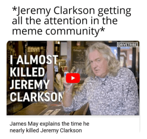 Community, James May, and Jeremy Clarkson: *Jeremy Clarkson getting  all the attention in the  meme community*  DRIVETRIBE  ALMOST  KILLED  EREMY  CLARKSO  James May explains the time he  nearly Killed Jeremy Clarkson Time for James and Richard to get meme formats