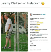 Could he be Liverpool's next keeper? 🤔: Jeremy Clarkson on Instagram  jeremyclarkson1 . Follow  jeremyclarkson1 Dear Liverpool. I'm  available  Load more comments  anzearh @ogeeeeh  Viktor-panda-Sea  uber.bear Are those legs or chop sticks?  792  pdelarosa8 Jajajajajja  rustyjimmy23r @ashwadzy classic Jezza  will.hibberd @tom hocking1  frederik forrest @enebech havde giort  mere nytte..  realchrisschroeder Don't let a bro skip leg  day!  190,935 likes  12 HOURS AGO  Log in to like or comment. Could he be Liverpool's next keeper? 🤔