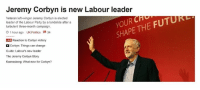 Jeremy Corbyn is new Labour leader  YOUR  THE FUTUR  SHAPE Veteran left-winger Jeremy Corbyn is elected  leader of the Labour Party by a landslide after a  turbulent three-month campaign.  O 1 hour ago UK Politics R 34  LIVE Reaction to Corbyn victory  Corbyn: Things can change  Guide: Labour's new leader  The Jeremy Corbyn Story  Kuenssberg: What now for Corbyn? Thank fuck, he's very memeable