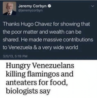 Thanks Hugo!: Jeremy Corbyn  @jeremycorbyn  Thanks Hugo Chavez for showing that  the poor matter and wealth can be  shared. He made massive contributions  to Venezuela & a very wide world  3/5/13, 5:19 PM  Hungry Venezuelans  killing flamingos and  anteaters for food,  biologists say Thanks Hugo!