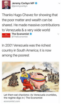 (GC): Jeremy Corbyn MP  @jeremy Corbyn  Thanks Hugo Chavez for showing that  the poor matter and wealth can be  shared. He made massive contributions  to Venezuela & a very wide world  The Economist  Economist  @The Economist  In 2001 Venezuela was the richest  country in South America; it is now  among the poorest  Let them eat chavismo: As Venezuela crumbles,  the regime digs in IThe Economist  economist.com (GC)