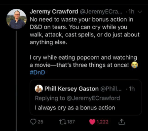 Meirl: Jeremy Crawford @JeremyECra... - 1h v  No need to waste your bonus action in  D&D on tears. You can cry while you  walk, attack, cast spells, or do just about  anything else.  I cry while eating popcorn and watching  a movie-that's three things at once!  #DnD  Phill Kersey Gaston @Phill. 1h  Replying to @JeremyECrawford  I always cry as a bonus action  27 187  25  1,222 Meirl