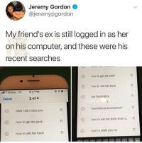 Friends, Memes, and T-Mobile: Jeremy Gordon  @jeremypgordon  My friend's ex is still logged in as her  on his computer, and these were his  recent searches  how to get six pack  9  how to win her back  tl T-Mobile LTE  9:27 PM  Done  3 of 4  top fleshlights  O  blink 182 i miss you  hearthstone tournament  how to get six pack  how to win her back from a....  how to stalk your ex  how to win her back 😂Damn