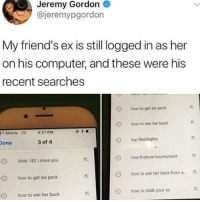 Friends, Memes, and T-Mobile: Jeremy Gordon  @jeremypgordon  My friend's ex is still logged in as her  on his computer, and these were his  recent searches  O  how to get six pack  O  how to win her back  T-Mobile LTE  9:27 PM  one  3 of 4  top fleshlights  hearthstone tourmamentK  how to win her back from a..  how to stalk your ex  blink 182 i miss you  9  how to get six pack  9  how to win her back @instaalcoholic is a must follow!! 😂🔥