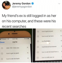 Friends, Memes, and T-Mobile: Jeremy Gordon  @jeremypgordon  My friend's ex is still ogged in as her  on his computer, and these were his  recent searches  9  how to get six pack  how to win her back  top fleshlights  il T-Mobile LTE  9:27 PM  Done  3 of 4  9  blink 182 i miss you  hearthstone tournamentR  9  how to get six pack  how to win her back from a...r  how to win her back  how to stalk your ex 😂Legendary
