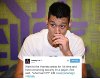 """Jeremy Lin was trying to ball at the Hornets facility and the security wasn't convinced that he played for the team. 😂😂😂: Jeremy Lin  Following  @JLin7  Went to the Hornets arena for 1st time and  tried convincing security im a player. She  said, """"what team?!?"""" lo  everywhereigo  Jeremy Lin was trying to ball at the Hornets facility and the security wasn't convinced that he played for the team. 😂😂😂"""