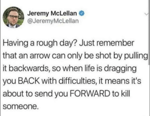 yes: Jeremy McLellan  @JeremyMcLellan  Having a rough day? Just remember  | that an arrow can only be shot by pulling  |it backwards, so when life is dragging  |you BACK with difficulties, it means it's  |about to send you FORWARD to kill  someone. yes