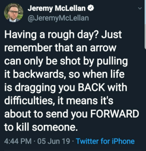 Inspirational: Jeremy McLellan  @JeremyMcLellan  Having a rough day? Just  remember that an arrow  can only be shot by pulling  it backwards, so when life  is dragging you BACK with  difficulties, it means it's  about to send you FORWARD  to kill someone.  4:44 PM 05 Jun 19 Twitter for iPhone Inspirational