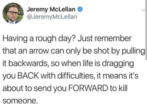 seems about right via /r/wholesomememes https://ift.tt/2FF263X: Jeremy McLellan  @JeremyMcLellan  Having a rough day? Just remember  that an arrow can only be shot by pulling  it backwards, so when life is dragging  you BACK with difficulties, it means it's  about to send you FORWARD to kill  someone. seems about right via /r/wholesomememes https://ift.tt/2FF263X