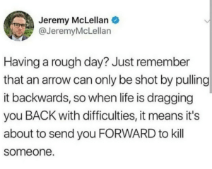 caucasianscriptures:  Yep, myself: Jeremy McLellan  @JeremyMcLellan  Having a rough day? Just remember  that an arrow can only be shot by pulling  it backwards, so when life is dragging  you BACK with difficulties, it means it's  about to send you FORWARD to kill  someone. caucasianscriptures:  Yep, myself