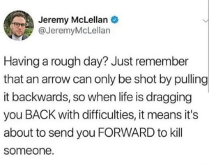 Great Motivation! via /r/memes https://ift.tt/2nxtwTP: Jeremy McLellan  @JeremyMcLellan  Having a rough day? Just remember  that an arrow can only be shot by pulling  it backwards, so when life is dragging  you BACK with difficulties, it means it's  about to send you FORWARD to kill  someone. Great Motivation! via /r/memes https://ift.tt/2nxtwTP