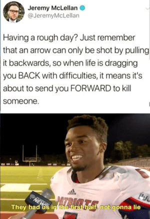 He actually had me via /r/memes https://ift.tt/31Kydrr: Jeremy McLellan  @JeremyMcLellan  Having a rough day? Just remember  that an arrow can only be shot by pulling  it backwards, so when life is dragging  you BACK with difficulties, it means it's  about to send you FORWARD to kill  someone  odidas  NEWS  They had us in' the first half, not gonna lie He actually had me via /r/memes https://ift.tt/31Kydrr