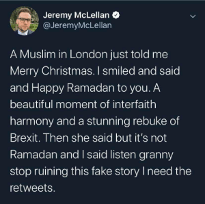 Jeremy: Jeremy McLellan O  @JeremyMcLellan  A Muslim in London just told me  Merry Christmas. I smiled and said  and Happy Ramadan to you. A  beautiful moment of interfaith  harmony and a stunning rebuke of  Brexit. Then she said but it's not  Ramadan and I said listen granny  stop ruining this fake story I need the  retweets.