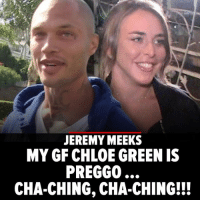 Memes, Pregnant, and Knocked Up: JEREMY MEEKS  MY GF CHLOE GREEN IS  PREGGO  CHA-CHING, CHA-CHING!I Jeremy Meeks is now permanently tapped into the Topshop fortune 'cause he knocked up his heiress gf, Chloe Green. jeremymeeks tmz chloegreen topshop pregnant