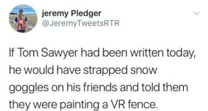 Genius is timeless.: jeremy Pledger  @JeremyTweetsRTR  If Tom Sawyer had been written today,  he would have strapped snow  goggles on his friends and told them  they were painting a VR fence. Genius is timeless.