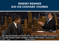 """Laundry, Money, and Target: JEREMY RENNER  DID HIS COSTARS' CHORES   """"WE HAD NO MONEY TO MAKE THIS. SO I HAD TO OFFER UP WASHING  ACAR, DOING THEIR LAUNDRY, DOING WHATEVER I COULD DO...""""  -JEREMY RENNER <p>Jeremy Renner did his """"Kill The Messenger"""" <a href=""""http://www.nbc.com/the-tonight-show/segments/13136"""" target=""""_blank"""">costars' household chores</a> to recruit them for the film!</p>"""