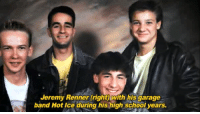 """School, Target, and Tumblr: Jeremy Renner (right)with his garage  band Hot Ice during his high school years. <p><a href=""""http://jeremyleerennerdotcom.tumblr.com/post/117672429069/here-they-are-folks-jeremys-garage-band-hot-ice"""" class=""""tumblr_blog"""" target=""""_blank"""">jeremyleerennerdotcom</a>:</p>  <blockquote><p>Here they are folks - Jeremy's garage band HOT ICE !!!</p></blockquote>  <figure class=""""tmblr-full"""" data-orig-height=""""249"""" data-orig-width=""""500""""><img src=""""https://78.media.tumblr.com/d9623e4002ff667829803c2d4c1e4c8d/tumblr_inline_nnu7k0kJmo1qgt12i_540.jpg"""" data-orig-height=""""249"""" data-orig-width=""""500""""/></figure><figure class=""""tmblr-full"""" data-orig-height=""""250"""" data-orig-width=""""500""""><img src=""""https://78.media.tumblr.com/17056a59daeba78b4d1c226854c50a89/tumblr_inline_nnu7kcklQZ1qgt12i_540.jpg"""" data-orig-height=""""250"""" data-orig-width=""""500""""/></figure><figure class=""""tmblr-full"""" data-orig-height=""""247"""" data-orig-width=""""500""""><img src=""""https://78.media.tumblr.com/8f3fb0e9f600c83315b4fec575da7ae6/tumblr_inline_nnu7kisOnL1qgt12i_540.jpg"""" data-orig-height=""""247"""" data-orig-width=""""500""""/></figure><p>We'd listen to Hot Ice!</p><figure class=""""tmblr-embed tmblr-full"""" data-provider=""""youtube"""" data-orig-width=""""540"""" data-orig-height=""""304"""" data-url=""""https%3A%2F%2Fwww.youtube.com%2Fwatch%3Fv%3Dh1zWk0xKvxM""""><iframe width=""""540"""" height=""""304"""" id=""""youtube_iframe"""" src=""""https://www.youtube.com/embed/h1zWk0xKvxM?feature=oembed&amp;enablejsapi=1&amp;origin=https://safe.txmblr.com&amp;wmode=opaque"""" frameborder=""""0"""" allowfullscreen=""""""""></iframe></figure>"""