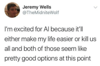 Life, Good, and Humans of Tumblr: Jeremy Wells  @TheMidniteWolf  I'm excited for Al because it'll  either make my life easier or kill us  all and both of those seem like  pretty good options at this point