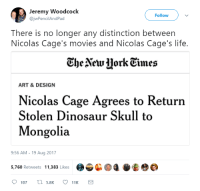 """Dinosaur, Life, and Memes: Jeremy Woodcock  @jwPencilAndPad  Follow  There is no longer any distinction between  Nicolas Cage's movies and Nicolas Cage's life.  CheVeu HorkEimes  ART & DESIGN  Nicolas Cage Agrees to Return  Stolen Dinosaur Skull to  Mongolia  9:56 AM-19 Aug 2017  5,760 Retweets 11,383 Likes <p>More evidence of living in the best timeline. via /r/memes <a href=""""http://ift.tt/2ikxMCu"""">http://ift.tt/2ikxMCu</a></p>"""