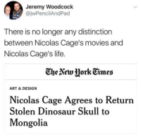 Dinosaur, Funny, and Life: Jeremy Woodcock  @jwPencilAndPad  There is no longer any distinction  between Nicolas Cage's movies and  Nicolas Cage's life  CheNetw jork Times  ART & DESIGN  Nicolas Cage Agrees to Returrn  Stolen Dinosaur Skull to  Mongolia LMAO! Is this real life?!?!? 😆 https://t.co/760egfHV1G
