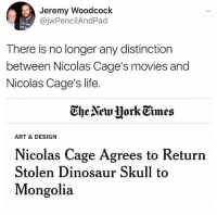 Dinosaur, Life, and Movies: Jeremy Woodcock  @jwPencilAndPad  There is no longer any distinction  between Nicolas Cage's movies and  Nicolas Cage's life  he AetrHork Gimes  ART & DESIGN  Nicolas Cage Agrees to Return  Stolen Dinosaur Skull to  Mongolia