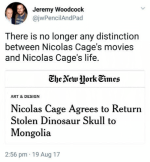 Dinosaur, Life, and Movies: Jeremy Woodcock  @jwPencilAndPad  There is no longer any distinction  between Nicolas Cage's movies  and Nicolas Cage's life.  CheAewJHork Tmes  ART & DESIGN  Nicolas Cage Agrees to Return  Stolen Dinosaur Skull to  Mongolia  2:56 pm 19 Aug 17 Indiana Cage and the stolen dino skull