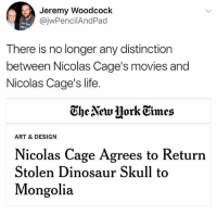 he's really about about that life.: Jeremy Woodcoclk  @jwPencilAndPad  There is no longer any distinction  between Nicolas Cage's movies and  Nicolas Cage's life.  Ghe Newjjork Eimes  ART & DESIGN  Nicolas Cage Agrees to Return  Stolen Dinosaur Skull to  Mongolia he's really about about that life.