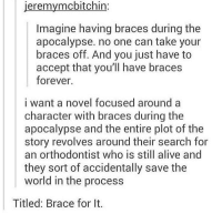 tag someone with braces: jeremymcbitchin:  Imagine having braces during the  apocalypse. no one can take your  braces off. And you just have to  accept that you'll have braces  forever.  i want a novel focused around a  character with braces during the  apocalypse and the entire plot of the  story revolves around their search for  an orthodontist who is still alive and  they sort of accidentally save the  world in the process  Titled: Brace for It. tag someone with braces