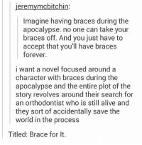 brace for it https://t.co/aPk81B6Hb8: jeremymcbitchin:  Imagine having braces during the  apocalypse. no one can take your  braces off. And you just have to  accept that you'll have braces  forever.  i want a novel focused around a  character with braces during the  apocalypse and the entire plot of the  story revolves around their search for  an orthodontist who is still alive and  they sort of accidentally save the  world in the process  Titled: Brace for It. brace for it https://t.co/aPk81B6Hb8