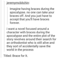 Amazing.: jeremymcbitchin:  Imagine having braces during the  apocalypse. no one can take your  braces off. And you just have to  accept that you'll have braces  forever.  i want a novel focused around a  character with braces during the  apocalypse and the entire plot of the  story revolves around their search for  an orthodontist who is still alive and  they sort of accidentally save the  world in the process  Titled: Brace for It. Amazing.