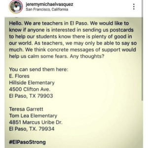 🖤🖤: jeremymichaelvasquez  San Francisco, California  Hello. We are teachers in El Paso. We would like to  know if anyone is interested in sending us postcards  to help our students know there is plenty of good in  our world. As teachers, we may only be able to say so  much. We think concrete messages of support would  help us calm some fears. Any thoughts?  You can send them here:  E. Flores  Hillside Elementary  4500 Clifton Ave.  El Paso, TX 79903  Teresa Garrett  Tom Lea Elementary  4851 Marcus Uribe Dr.  El Paso, TX. 79934  🖤🖤