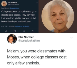 Fucking Hilarious! via /r/memes https://ift.tt/2X9Eegy: Jeri A Moore  @Buckleddown  Replying to @davidsirota  College students do not have to go in  debt to get a degree. They can work  their way through like many of us did  before the day of student loans.  8:07 PM 8/11/19 Twitter for Android  Phil Sonher  @welplookathim  Ma'am, you were classmates with  Moses, when college classes cost  only a few shekels.  > Fucking Hilarious! via /r/memes https://ift.tt/2X9Eegy