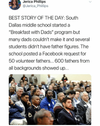 """Facebook, Memes, and Respect: Jerica Phillips  @Jerica_Phillips  BEST STORY OF THE DAY: South  Dallas middle school started a  """"Breakfast with Dads"""" program but  many dads couldn't make it and several  students didn't have father figures. The  school posted a Facebook request for  50 volunteer fathers... 600 fathers from  all backgrounds showed up... I was having a crummy day and this turned it all around BEST STORY OF THE DAY ❤️👏🏾 we can do better for humanity and this is what it looks like - show up! RESPECT 👏🏿👏🏼👏🏾👏🏽 . . PS """"Yes. All had to get a background check with the district in order to participate."""" 😊💕"""