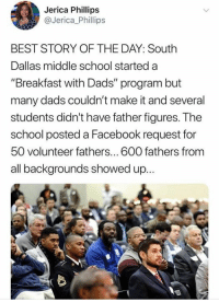 """Facebook, Memes, and School: Jerica Phillips  @Jerica_Phillips  BEST STORY OF THE DAY: South  Dallas middle school started a  Breakfast with Dads"""" program but  many dads couldn't make it and several  students didn't have father figures. The  school posted a Facebook request for  50 volunteer fathers...600 fathers from  all backgrounds showed u.p. (GC)"""