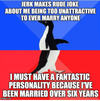 Rude, Been, and Com: JERK MAKES RUDE JOKE  ABOUT ME BEING TOO UNATTRACTIVE  TO EVER MARRY ANYONE  I MUST HAVE A FANTASTIC  PERSONALITY BECAUSE IVE  BEEN MARRIED OVER SIX YEARS  imgflip.com