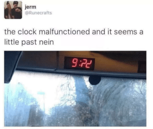 Clocks: jerm  @Runecrafts  the clock malfunctioned and it seems a  little past nein  9:72 Clocks