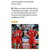 "Africa, Bored, and Memes: Jermain Defoe on the World  Cup in 2010:  ""When we were in South Africa,  I remember one night I was bored,  so me and Wayne Rooney sat in  his room and watched his whole  wedding on DVD.""  DEFOE  19  10  tro"