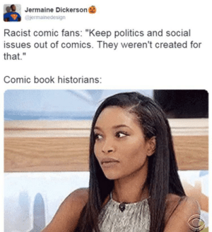 "Politics, X-Men, and Black: Jermaine Dickerson  @jermainedesign  Racist comic fans: ""Keep politics and social  issues out of comics. They weren't created for  that.""  Comic book historians: X-men? Black panther?"
