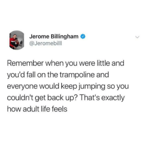 from twitter.com/jeromebilll: Jerome Billingham  @Jeromebill  Remember when you were little and  you'd fall on the trampoline and  everyone would keep jumping so you  couldn't get back up? That's exactly  how adult life feels from twitter.com/jeromebilll