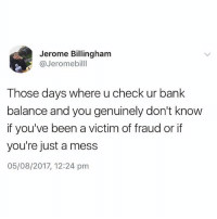Me today😭 you need to follow @_londons_very_own_ken right now (@jeromebilll): Jerome Billingham  @Jeromebilll  Those days where u check ur bank  balance and you genuinely don't know  if you've been a victim of fraud or if  you're just a mess  05/08/2017, 12:24 pm Me today😭 you need to follow @_londons_very_own_ken right now (@jeromebilll)