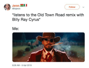 Billy Ray Cyrus: Jeron  Follow  @itsjeron  *listens to the Old Town Road remix with  Billy Ray Cyrus*  Me:  8:26 AM-5 Apr 2019