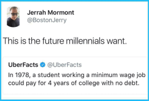Mormont: Jerrah Mormont  @BostonJerry  This is the future millennials want.  UberFacts@UberFacts  In 1978, a student working a minimum wage job  could pay for 4 years of college with no debt.