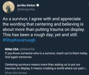 Reach out & check on survivor today, make the world a better place if you can: jerrika hinton  @hellojerrika  As a survivor, I agree with and appreciate  the wording that centering and believing is  about more than putting trauma on display.  This has been a rough day; yet and still:  #StopKavangh  BiNet USA @BiNetUSA  If you know someone who is a survivor, reach out to them today.  And again tomorrow.  Centering survivors means more than asking us to put our  traumas on display, it means creating a world where our pain i...  Show this thread Reach out & check on survivor today, make the world a better place if you can