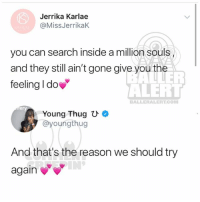 Memes, Thug, and Young Thug: Jerrika Karlae  @MissJerrikaK  you can search inside a million souls  and they still ain't gone give you the  feeling I do  ER  ALERT  BALLERALERTCO  er  Young Thugひ*  タ@youngthug  And that's the reason we should try  again Ballerific Comment Creepin 🌾👀🌾 JerrikaKarlae YoungThug commentcreepin