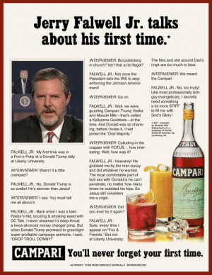 "Jerry Falwell's First Time: Jerry Falwell Jr. talks  about his first time.""  INTERVIEWER: But politicking  in church? Isn't that a bit illegal?  The flies and shit around Dad's  crypt are too much to bear.  FALWELL JR.: Not once the  President tells the IRS to stop  enforcing the Johnson Amend-  ment!  INTERVIEWER: We meant  the Campari.  FALWELL JR.: No, too fruity!  Like most professionally anti-  gay evangelicals, I secretly  need something  INTERVIEWER: Go on.  FALWELL JR.: Well, we were  a lot more STIFF  to fill me with  guzzling Campari, Trump Vodka  and Muscle Milk-that's called  a Kellyanne Goebbels-at the  time. And Donald was so charm-  IDE CAM  MILANG  God's Glory!  © 2017 - Imported  by McJesus USA  Enterprises LLC., a  subsidary of Falwell  Snake Oil Ventures, Inc.  Lynchburg, VA.  ing, before I knew it, I had  joined the ""Oral Majority.""  INTERVIEWER: Colluding in the  crapper with POTUS... how inter-  esting. Well, how was it?  ITALY  FALWELL JR.: My first time was in  a Port-o-Potty at a Donald Trump rally  at Liberty University.  CAMPARI  FALWELL JR.: Heavenly! He  grabbed me by the man-pussy  CAMPARI  INTERVIEWER: Wasn't it a little  and did whatever he wanted.  The most comfortable part of  cramped?  butt sex with Donald is he can't  FALWELL JR.: No, Donald Trump is  so svelte! He's skinnier than Jesus!  penetrate, no matter how many  times he wobbled his hips. So  Jesus still considers  INTERVIEWER:I see. You must tell  me a virgin.  anpurd  me all about it.  INTERVIEWER: Did  FALWELL JR.: Back when I was a teen  Pastor's Kid, boozing & smoking weed with  DC Talk, I never dreamed l'd deep-throat  a twice-divorced money changer pimp. But  when Donald Trump promised to greenlight  super-profitable campaign sermons, I said,  ""DROP TROU, DONNY!""  you ever try it again?  PARI USA ING. NEW YORK N  FALWELL JR.:  Sure, every time I  appear on ""Fox &  Friends."" But not  at Liberty University;  CAMPARI, You'll never forget your first time.  *AD PARODY - TO BE TAKEN SERIOUSLY SATIRICALLY - WHITEHOUSE.ORG Jerry Falwell's First Time"